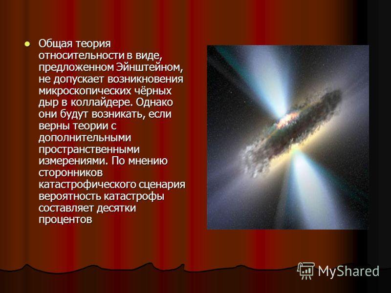 Общая теория относительности в виде, предложенном Эйнштейном, не допускает возникновения микроскопических чёрных дыр в коллайдере. Однако они будут возникать, если верны теории с дополнительными пространственными измерениями. По мнению сторонников ка