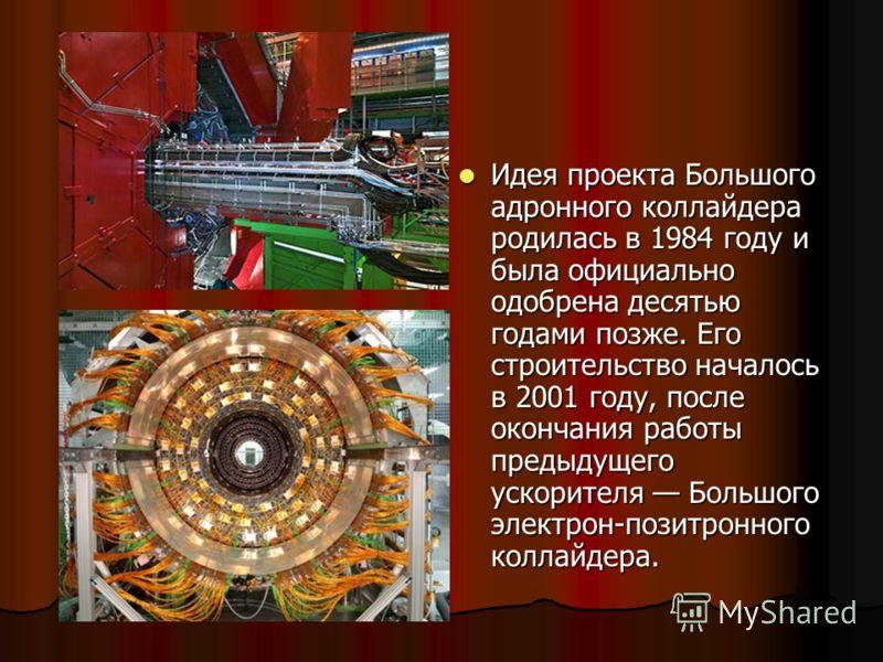 Идея проекта Большого адронного коллайдера родилась в 1984 году и была официально одобрена десятью годами позже. Его строительство началось в 2001 году, после окончания работы предыдущего ускорителя Большого электрон-позитронного коллайдера. Идея про