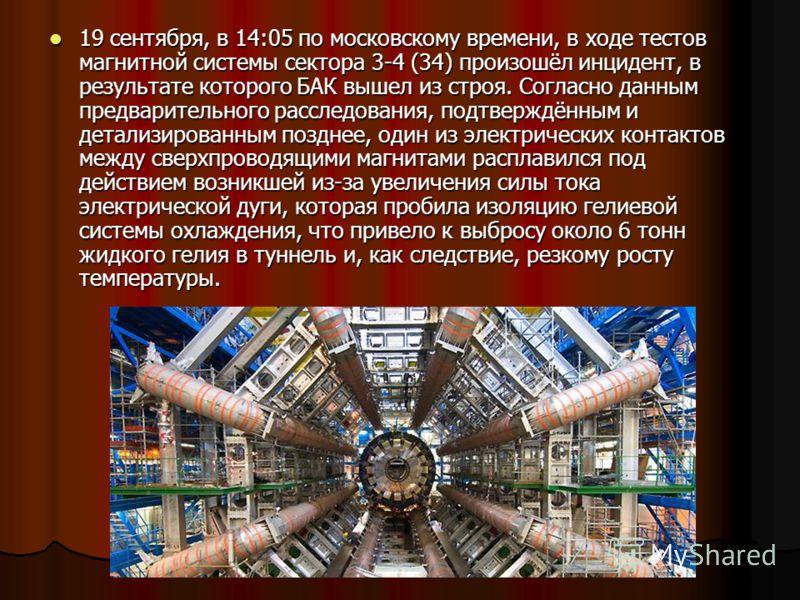 19 сентября, в 14:05 по московскому времени, в ходе тестов магнитной системы сектора 3-4 (34) произошёл инцидент, в результате которого БАК вышел из строя. Согласно данным предварительного расследования, подтверждённым и детализированным позднее, оди