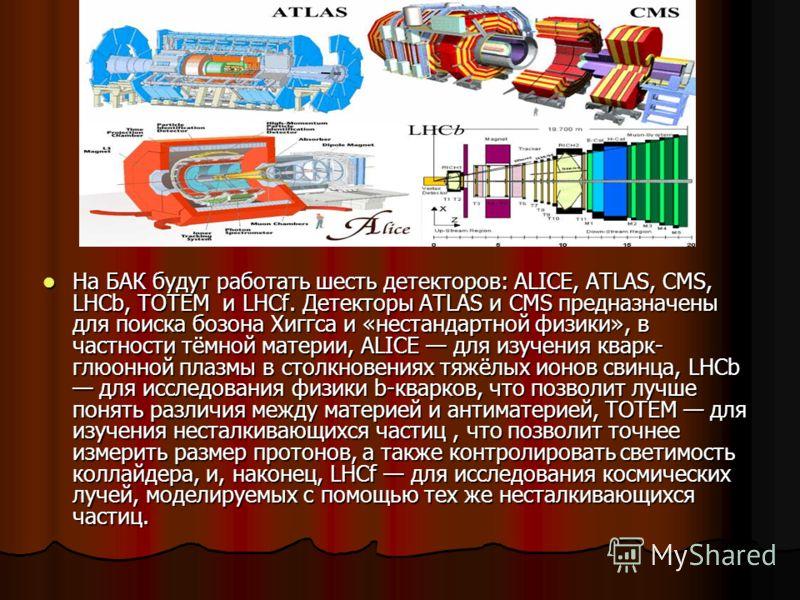 На БАК будут работать шесть детекторов: ALICE, ATLAS, CMS, LHCb, TOTEM и LHCf. Детекторы ATLAS и CMS предназначены для поиска бозона Хиггса и «нестандартной физики», в частности тёмной материи, ALICE для изучения кварк- глюонной плазмы в столкновения