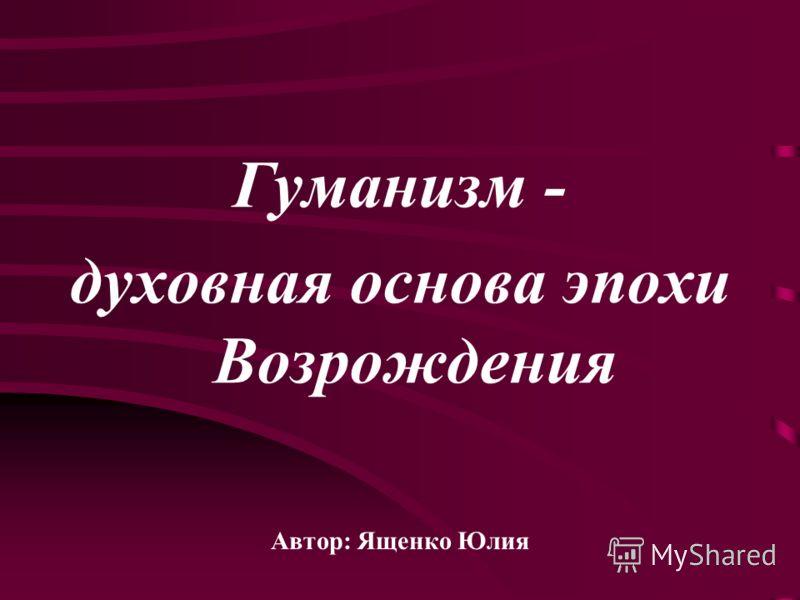 Гуманизм - духовная основа эпохи Возрождения Автор: Ященко Юлия