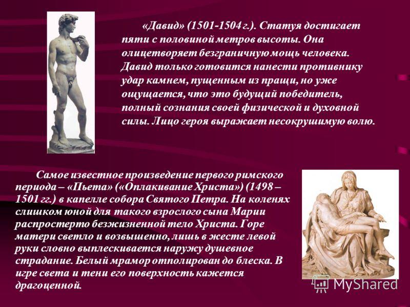«Давид» (1501-1504 г.). Статуя достигает пяти с половиной метров высоты. Она олицетворяет безграничную мощь человека. Давид только готовится нанести противнику удар камнем, пущенным из пращи, но уже ощущается, что это будущий победитель, полный созна