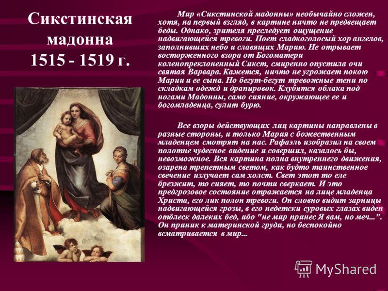 Сикстинская мадонна 1515 - 1519 г. Мир «Сикстинской мадонны» необычайно сложен, хотя, на первый взгляд, в картине ничто не предвещает беды. Однако, зрителя преследует ощущение надвигающейся тревоги. Поет сладкоголосый хор ангелов, заполнивших небо и