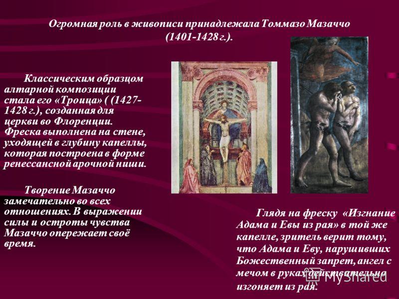 Огромная роль в живописи принадлежала Томмазо Мазаччо (1401-1428 г.). Классическим образцом алтарной композиции стала его «Троица» ( (1427- 1428 г.), созданная для церкви во Флоренции. Фреска выполнена на стене, уходящей в глубину капеллы, которая по