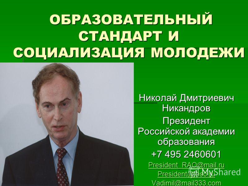 ОБРАЗОВАТЕЛЬНЫЙ СТАНДАРТ И СОЦИАЛИЗАЦИЯ МОЛОДЕЖИ ОБРАЗОВАТЕЛЬНЫЙ СТАНДАРТ И СОЦИАЛИЗАЦИЯ МОЛОДЕЖИ Николай Дмитриевич Никандров Президент Российской академии образования +7 495 2460601 President_RAO@mail.ru President@ioso.ru Vadimil@mail333.com