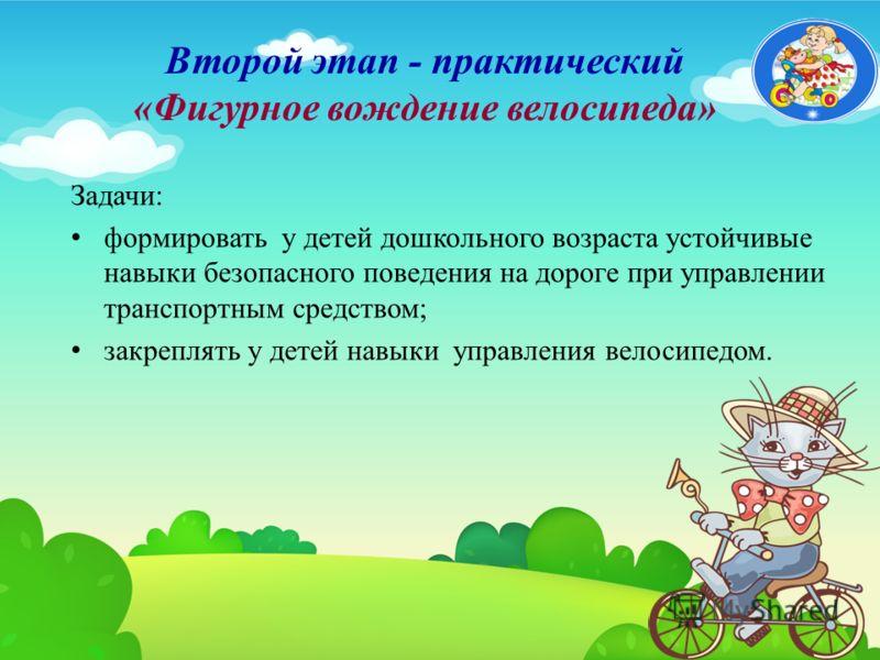 Второй этап - практический «Фигурное вождение велосипеда» Задачи: формировать у детей дошкольного возраста устойчивые навыки безопасного поведения на дороге при управлении транспортным средством; закреплять у детей навыки управления велосипедом.
