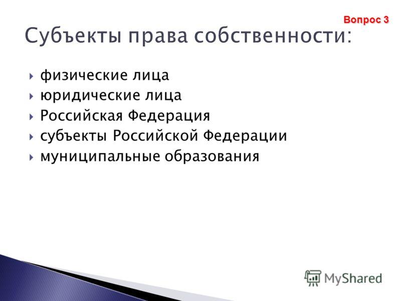 физические лица юридические лица Российская Федерация субъекты Российской Федерации муниципальные образования Вопрос 3