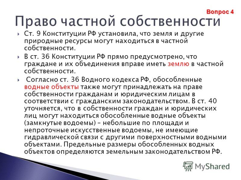 Ст. 9 Конституции РФ установила, что земля и другие природные ресурсы могут находиться в частной собственности. В ст. 36 Конституции РФ прямо предусмотрено, что граждане и их объединения вправе иметь землю в частной собственности. Согласно ст. 36 Вод