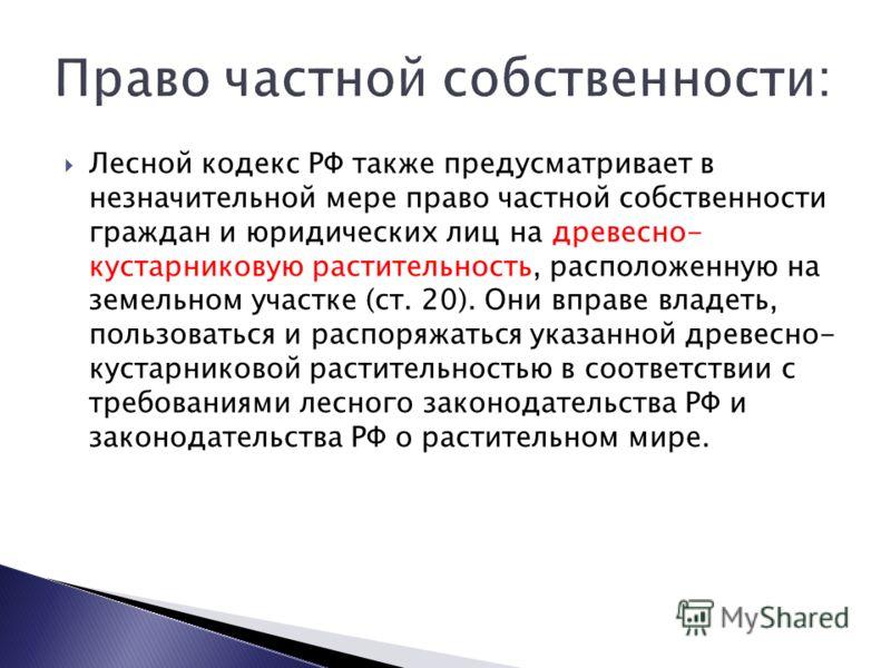 Лесной кодекс РФ также предусматривает в незначительной мере право частной собственности граждан и юридических лиц на древесно- кустарниковую растительность, расположенную на земельном участке (ст. 20). Они вправе владеть, пользоваться и распоряжатьс
