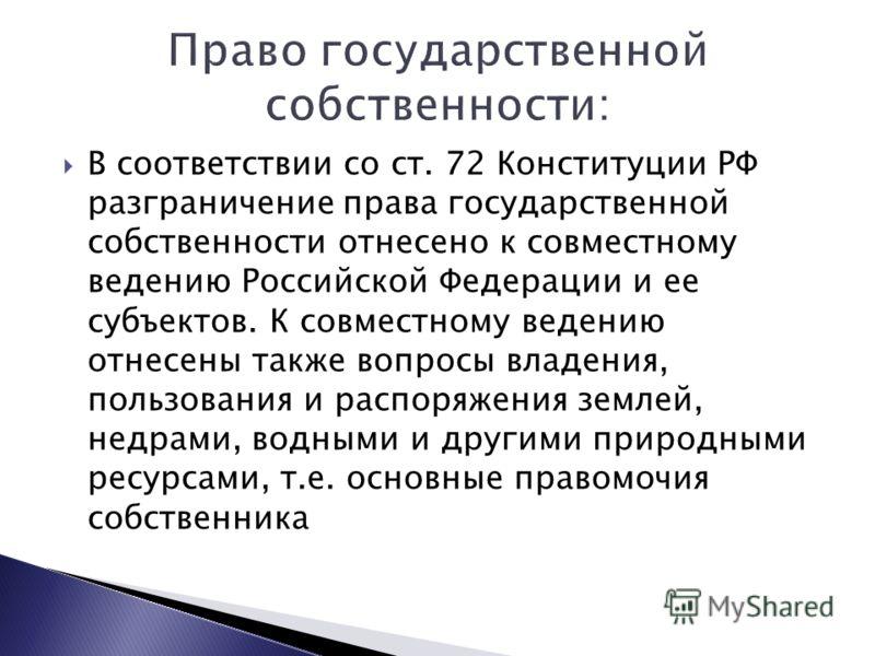 В соответствии со ст. 72 Конституции РФ разграничение права государственной собственности отнесено к совместному ведению Российской Федерации и ее субъектов. К совместному ведению отнесены также вопросы владения, пользования и распоряжения землей, не