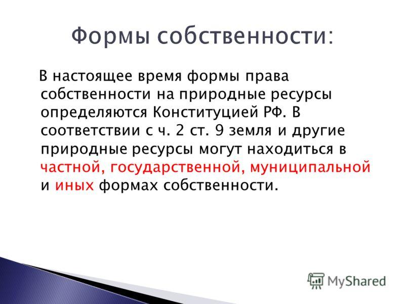 В настоящее время формы права собственности на природные ресурсы определяются Конституцией РФ. В соответствии с ч. 2 ст. 9 земля и другие природные ресурсы могут находиться в частной, государственной, муниципальной и иных формах собственности.