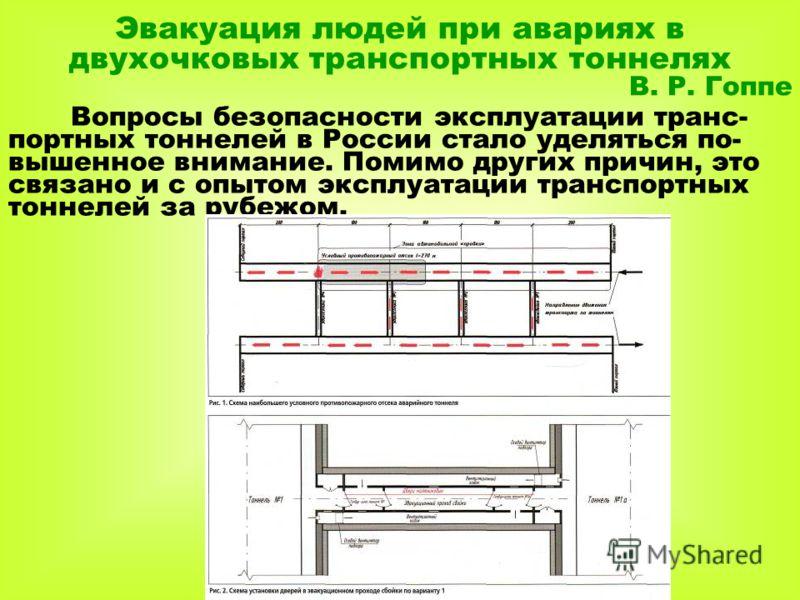 Эвакуация людей при авариях в двухочковых транспортных тоннелях В. Р. Гоппе Вопросы безопасности эксплуатации транс- портных тоннелей в России стало уделяться по- вышенное внимание. Помимо других причин, это связано и с опытом эксплуатации транспортн