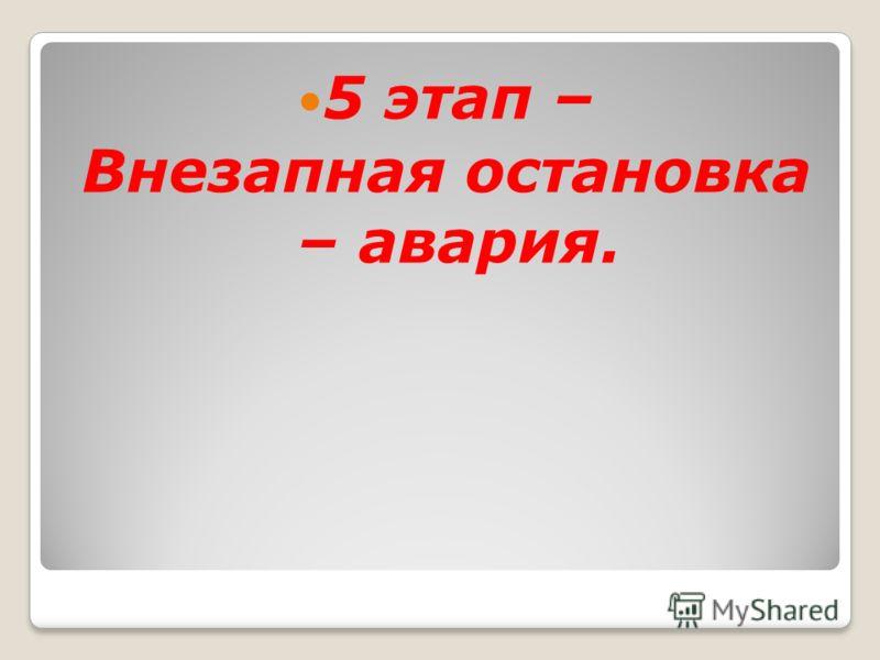 5 этап – Внезапная остановка – авария.