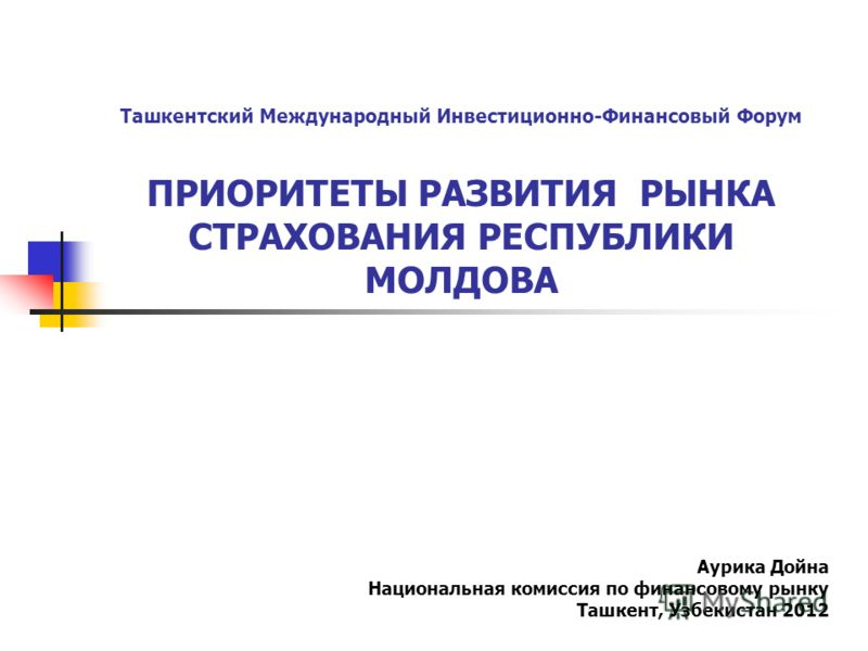 Ташкентский Международный Инвестиционно-Финансовый Форум ПРИОРИТЕТЫ РАЗВИТИЯ РЫНКА СТРАХОВАНИЯ РЕСПУБЛИКИ МОЛДОВА Аурика Дойна Национальная комиссия по финансовому рынку Ташкент, Узбекистан 2012