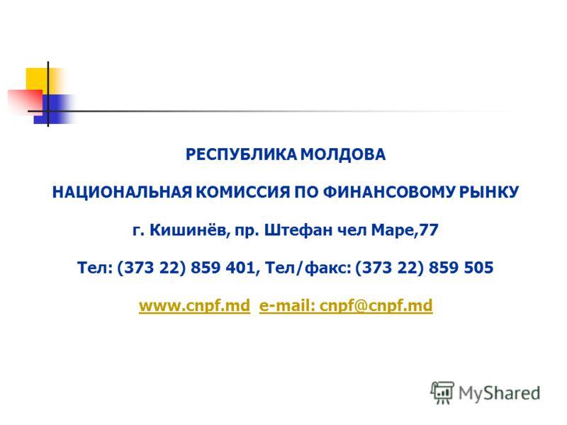 РЕСПУБЛИКА МОЛДОВА НАЦИОНАЛЬНАЯ КОМИССИЯ ПО ФИНАНСОВОМУ РЫНКУ г. Кишинёв, пр. Штефан чел Маре,77 Тел: (373 22) 859 401, Тел/факс: (373 22) 859 505 www.cnpf.md e-mail: cnpf@cnpf.md