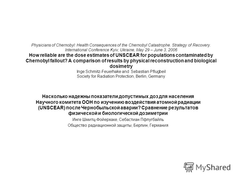 Насколько надежны показатели допустимых доз для населения Научного комитета ООН по изучению воздействия атомной радиации (UNSCEAR) после Чернобыльской аварии? Сравнение результатов физической и биологической дозиметрии Инге Шмитц-Фойерхаке, Себастиан