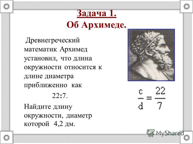 Задача 1. Об Архимеде. Древнегреческий математик Архимед установил, что длина окружности относится к длине диаметра приближенно как 22:7. Найдите длину окружности, диаметр которой 4,2 дм.