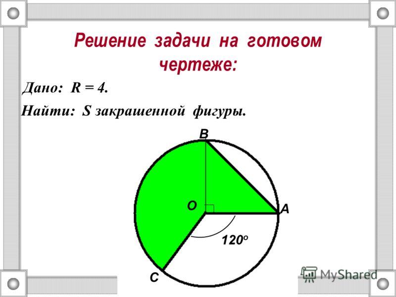 Решение задачи на готовом чертеже: Дано: R = 4. Найти: S закрашенной фигуры. О А В С 120 о