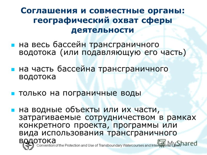 Convention of the Protection and Use of Transboundary Watercourses and International Lakes Соглашения и совместные органы: географический охват сферы деятельности на весь бассейн трансграничного водотока (или подавляющую его часть) на часть бассейна