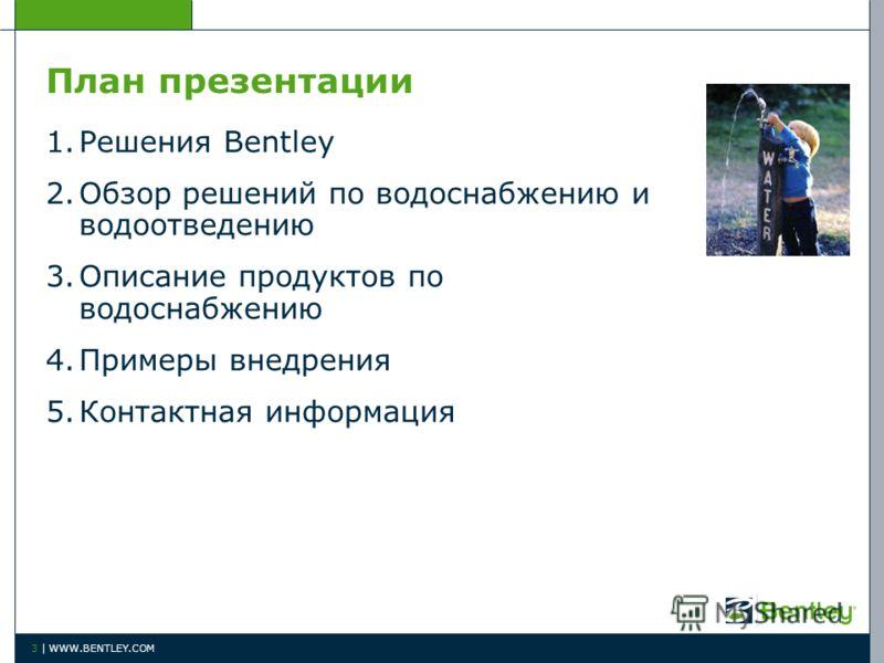 План презентации 1.Решения Bentley 2.Обзор решений по водоснабжению и водоотведению 3.Описание продуктов по водоснабжению 4.Примеры внедрения 5.Контактная информация 3 | WWW.BENTLEY.COM