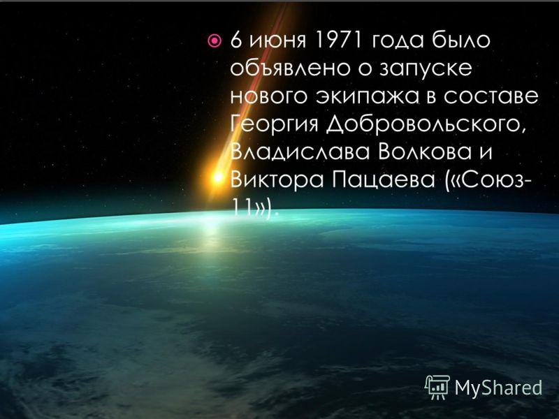 6 июня 1971 года было объявлено о запуске нового экипажа в составе Георгия Добровольского, Владислава Волкова и Виктора Пацаева («Союз- 11»).