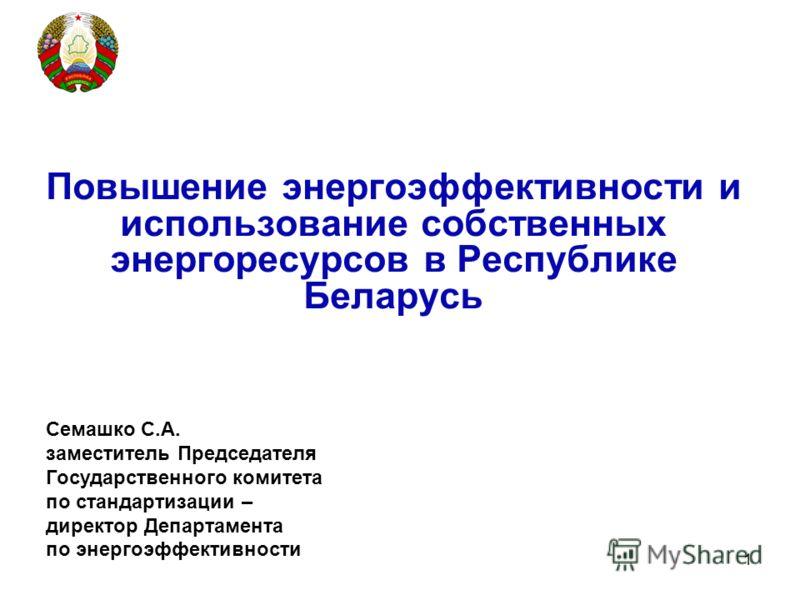 1 Повышение энергоэффективности и использование собственных энергоресурсов в Республике Беларусь Семашко С.А. заместитель Председателя Государственного комитета по стандартизации – директор Департамента по энергоэффективности