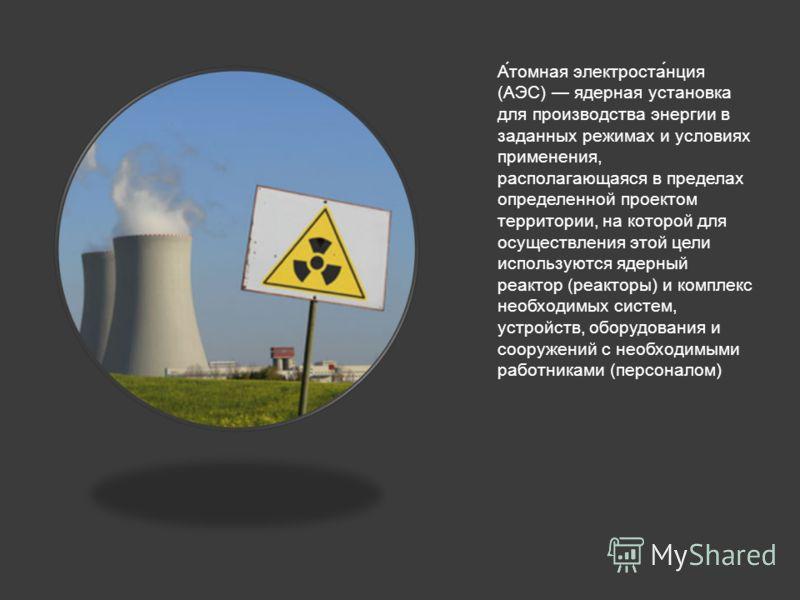 А́томная электроста́нция (АЭС) ядерная установка для производства энергии в заданных режимах и условиях применения, располагающаяся в пределах определенной проектом территории, на которой для осуществления этой цели используются ядерный реактор (реак