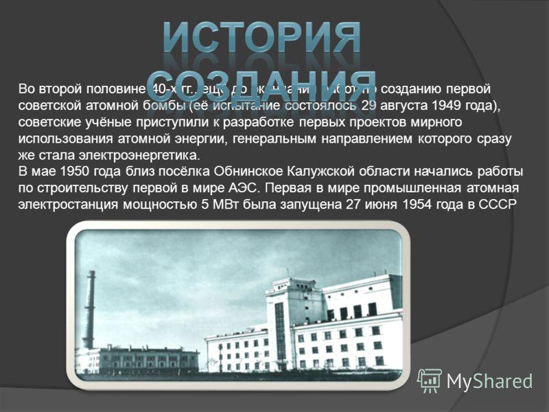 Во второй половине 40-х гг., ещё до окончания работ по созданию первой советской атомной бомбы (её испытание состоялось 29 августа 1949 года), советские учёные приступили к разработке первых проектов мирного использования атомной энергии, генеральным