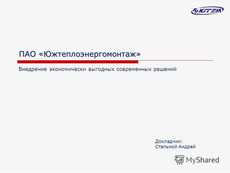 ПАО «Южтеплоэнергомонтаж» Внедрение экономически выгодных современных решений Докладчик: Стальной Андрей