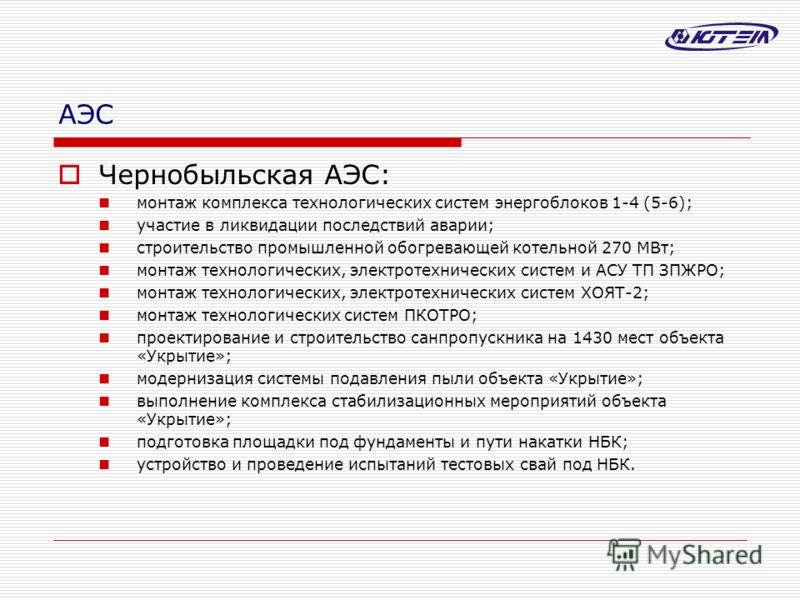 АЭС Чернобыльская АЭС: монтаж комплекса технологических систем энергоблоков 1-4 (5-6); участие в ликвидации последствий аварии; строительство промышленной обогревающей котельной 270 МВт; монтаж технологических, электротехнических систем и АСУ ТП ЗПЖР