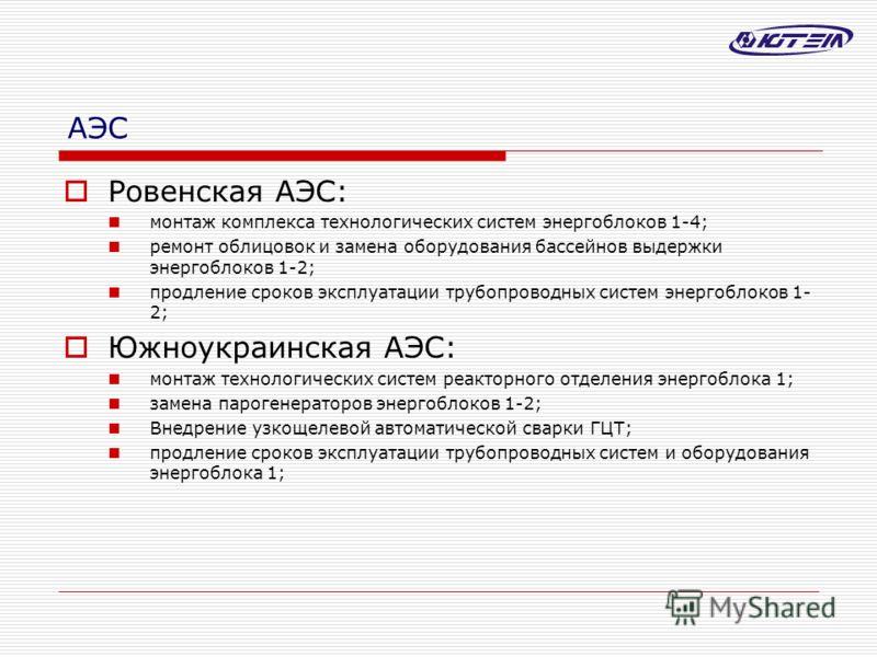 АЭС Ровенская АЭС: монтаж комплекса технологических систем энергоблоков 1-4; ремонт облицовок и замена оборудования бассейнов выдержки энергоблоков 1-2; продление сроков эксплуатации трубопроводных систем энергоблоков 1- 2; Южноукраинская АЭС: монтаж