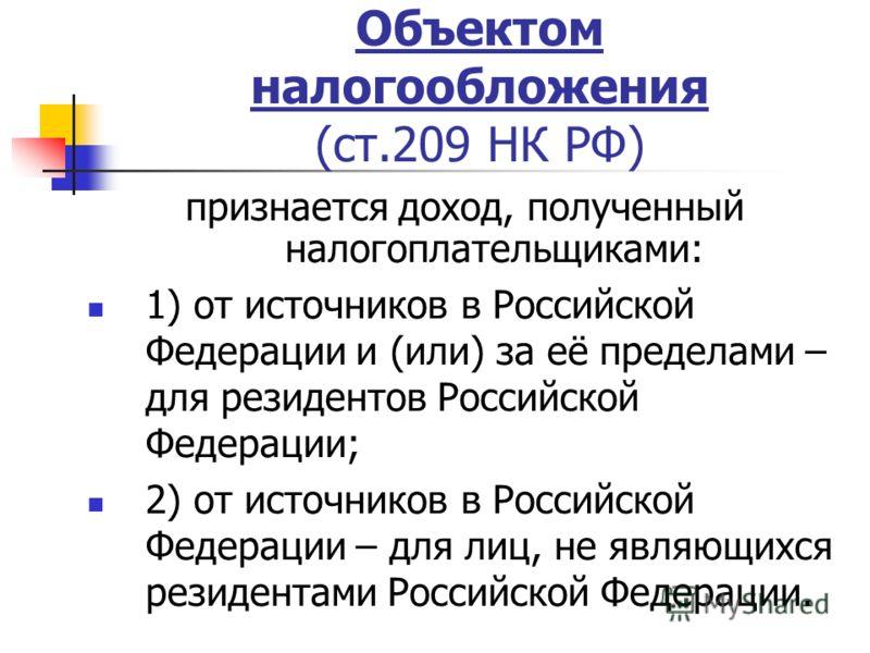 Объектом налогообложения (ст.209 НК РФ) признается доход, полученный налогоплательщиками: 1) от источников в Российской Федерации и (или) за её пределами – для резидентов Российской Федерации; 2) от источников в Российской Федерации – для лиц, не явл
