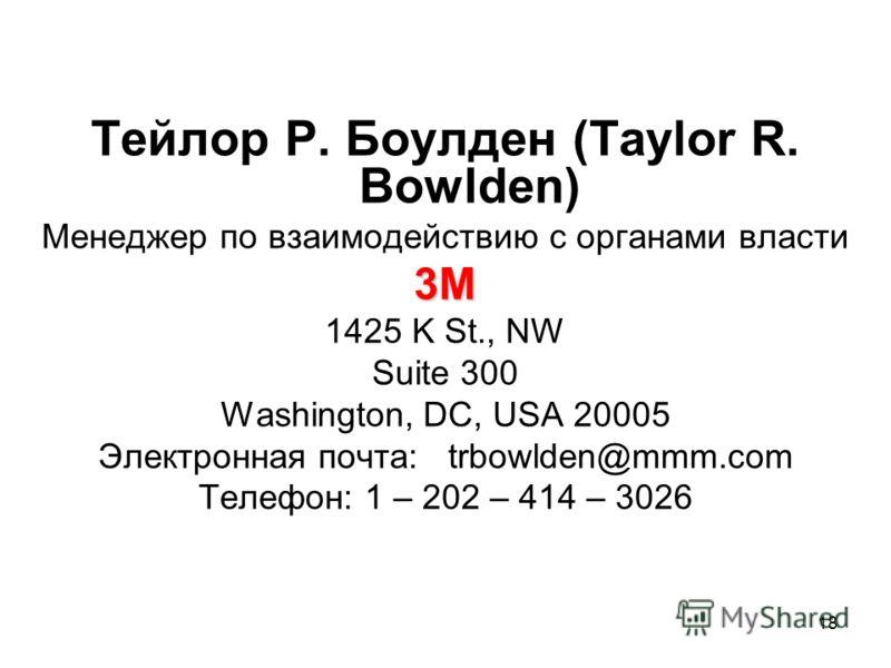 18 Тейлор Р. Боулден (Taylor R. Bowlden) Менеджер по взаимодействию с органами власти3M 1425 K St., NW Suite 300 Washington, DC, USA 20005 Электронная почта: trbowlden@mmm.com Телефон: 1 – 202 – 414 – 3026
