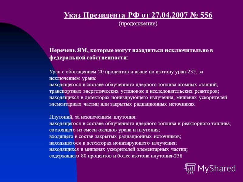 Указ Президента РФ от 27.04.2007 556 (продолжение) Перечень ЯМ, которые могут находиться исключительно в федеральной собственности: Уран с обогащением 20 процентов и выше по изотопу уран-235, за исключением урана: находящегося в составе облученного я