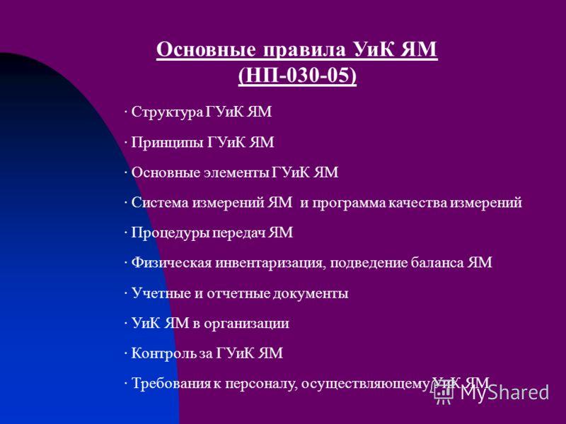 Основные правила УиК ЯМ (НП-030-05) · Структура ГУиК ЯМ · Принципы ГУиК ЯМ · Основные элементы ГУиК ЯМ · Система измерений ЯМ и программа качества измерений · Процедуры передач ЯМ · Физическая инвентаризация, подведение баланса ЯМ · Учетные и отчетны