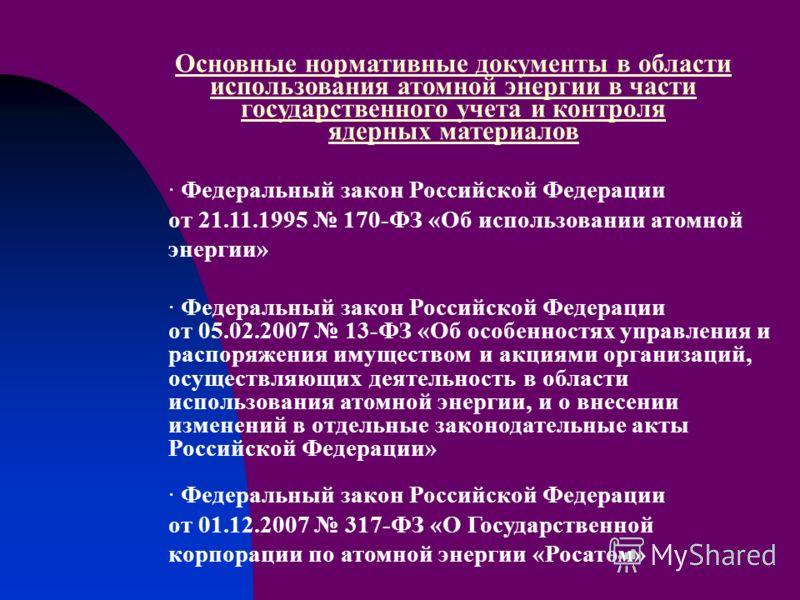 Основные нормативные документы в области использования атомной энергии в части государственного учета и контроля ядерных материалов · Федеральный закон Российской Федерации от 21.11.1995 170-ФЗ «Об использовании атомной энергии» · Федеральный закон Р