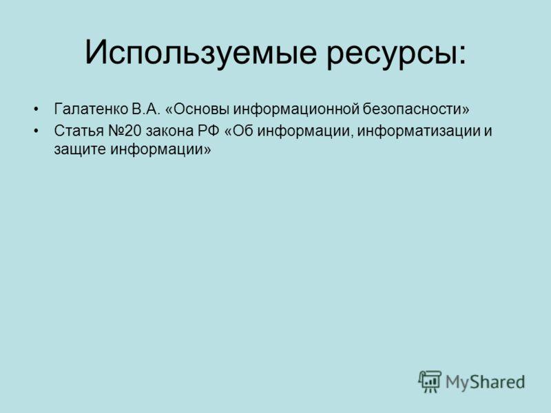Используемые ресурсы: Галатенко В.А. «Основы информационной безопасности» Статья 20 закона РФ «Об информации, информатизации и защите информации»