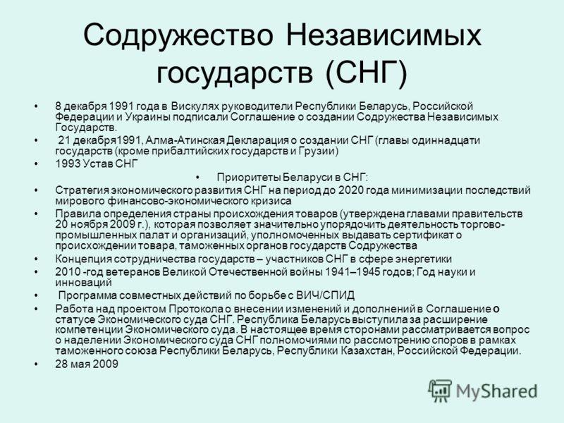 Содружество Независимых государств (СНГ) 8 декабря 1991 года в Вискулях руководители Республики Беларусь, Российской Федерации и Украины подписали Соглашение о создании Содружества Независимых Государств. 21 декабря1991, Алма-Атинская Декларация о со