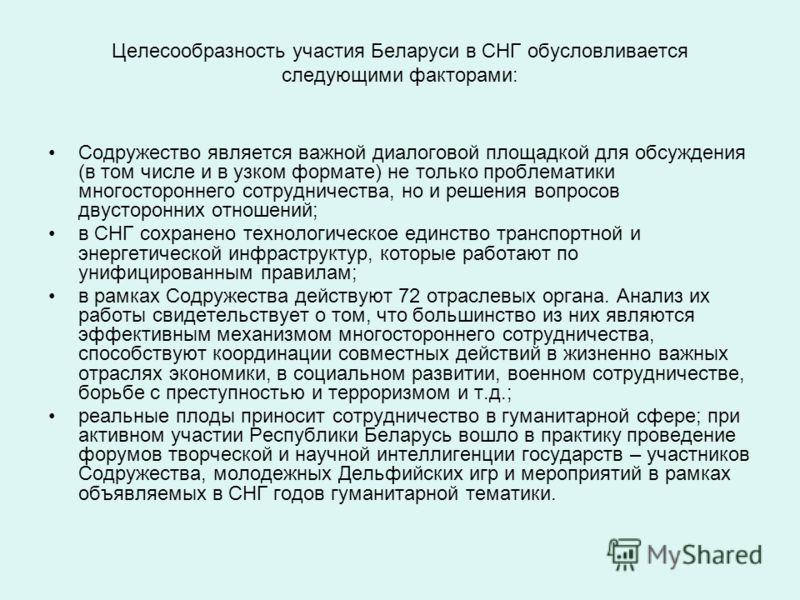 Целесообразность участия Беларуси в СНГ обусловливается следующими факторами: Содружество является важной диалоговой площадкой для обсуждения (в том числе и в узком формате) не только проблематики многостороннего сотрудничества, но и решения вопросов