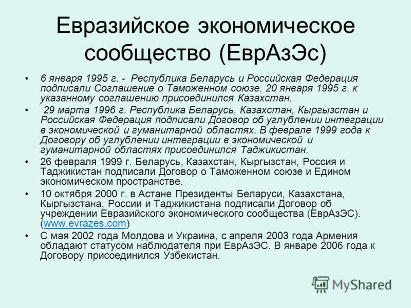 Евразийское экономическое сообщество (ЕврАзЭс) 6 января 1995 г. - Республика Беларусь и Российская Федерация подписали Соглашение о Таможенном союзе. 20 января 1995 г. к указанному соглашению присоединился Казахстан. 29 марта 1996 г. Республика Белар