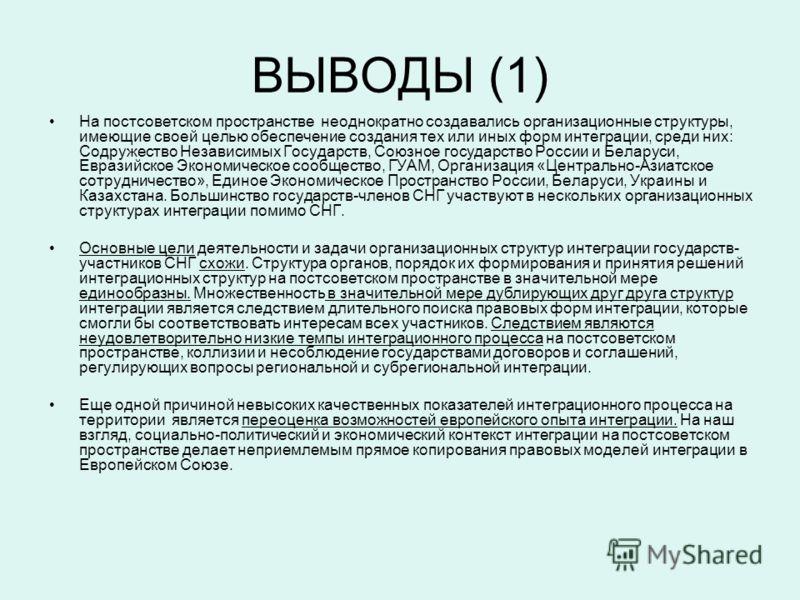 ВЫВОДЫ (1) На постсоветском пространстве неоднократно создавались организационные структуры, имеющие своей целью обеспечение создания тех или иных форм интеграции, среди них: Содружество Независимых Государств, Союзное государство России и Беларуси,