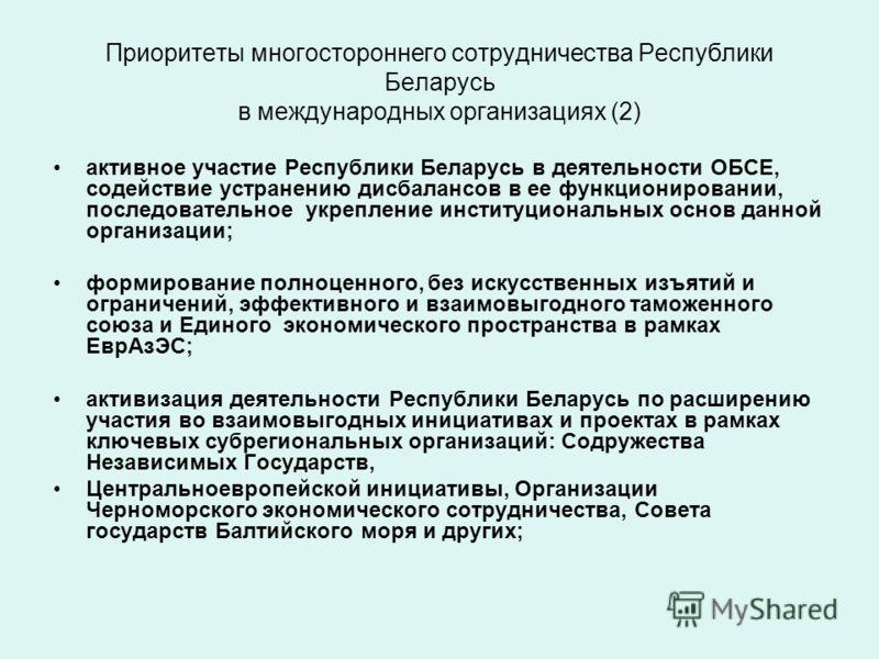 Приоритеты многостороннего сотрудничества Республики Беларусь в международных организациях (2) активное участие Республики Беларусь в деятельности ОБСЕ, содействие устранению дисбалансов в ее функционировании, последовательное укрепление институциона