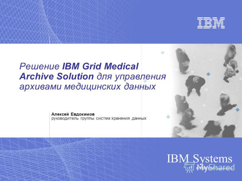 © 2008 IBM Corporation IBM Systems Решение IBM Grid Medical Archive Solution для управления архивами медицинских данных Алексей Евдокимов руководитель группы систем хранения данных
