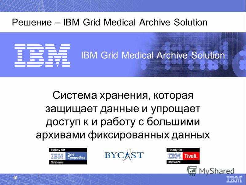 IBM Healthcare & Life Sciences 10 Решение – IBM Grid Medical Archive Solution IBM Grid Medical Archive Solution Система хранения, которая защищает данные и упрощает доступ к и работу с большими архивами фиксированных данных