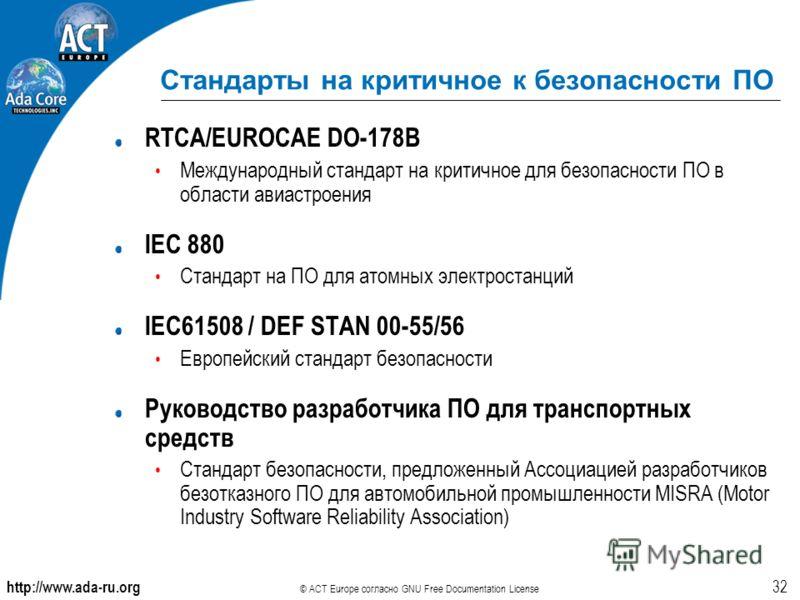 http://www.ada-ru.org © ACT Europe согласно GNU Free Documentation License 32 Стандарты на критичное к безопасности ПО RTCA/EUROCAE DO-178B Международный стандарт на критичное для безопасности ПО в области авиастроения IEC 880 Стандарт на ПО для атом