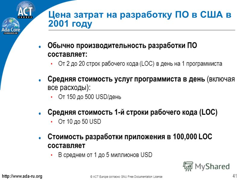 http://www.ada-ru.org © ACT Europe согласно GNU Free Documentation License 41 Цена затрат на разработку ПО в США в 2001 году Обычно производительность разработки ПО составляет: От 2 до 20 строк рабочего кода (LOC) в день на 1 программиста Средняя сто