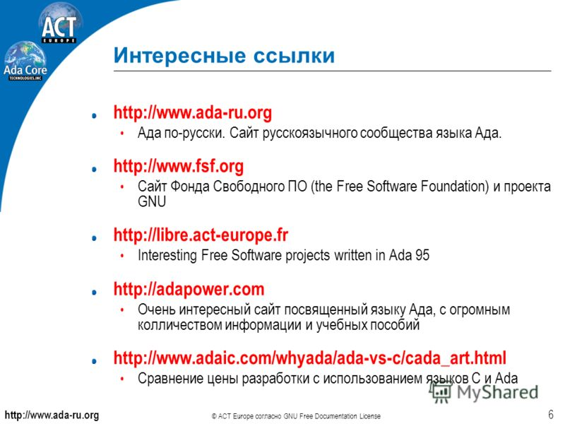 http://www.ada-ru.org © ACT Europe согласно GNU Free Documentation License 6 Интересные ссылки http://www.ada-ru.org Ада по-русски. Сайт русскоязычного сообщества языка Ада. http://www.fsf.org Сайт Фонда Свободного ПО (the Free Software Foundation) и
