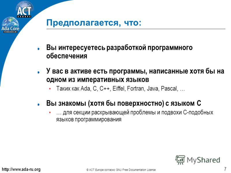 http://www.ada-ru.org © ACT Europe согласно GNU Free Documentation License 7 Предполагается, что: Вы интересуетесь разработкой программного обеспечения У вас в активе есть программы, написанные хотя бы на одном из императивных языков Таких как Ada, C