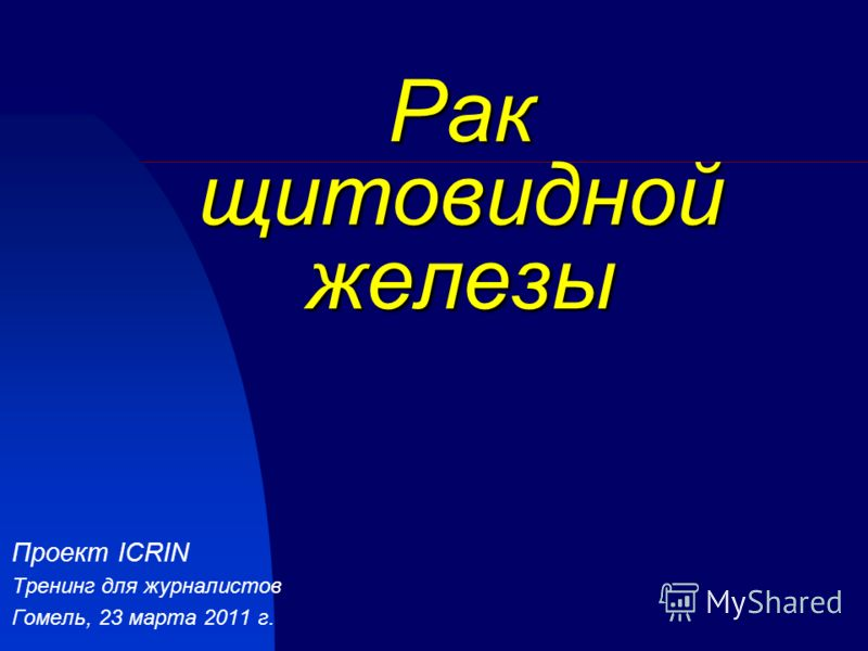 Рак щитовидной железы Проект ICRIN Тренинг для журналистов Гомель, 23 марта 2011 г.