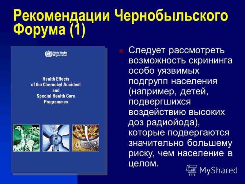 Рекомендации Чернобыльского Форума (1) Следует рассмотреть возможность скрининга особо уязвимых подгрупп населения (например, детей, подвергшихся воздействию высоких доз радиойода), которые подвергаются значительно большему риску, чем население в цел